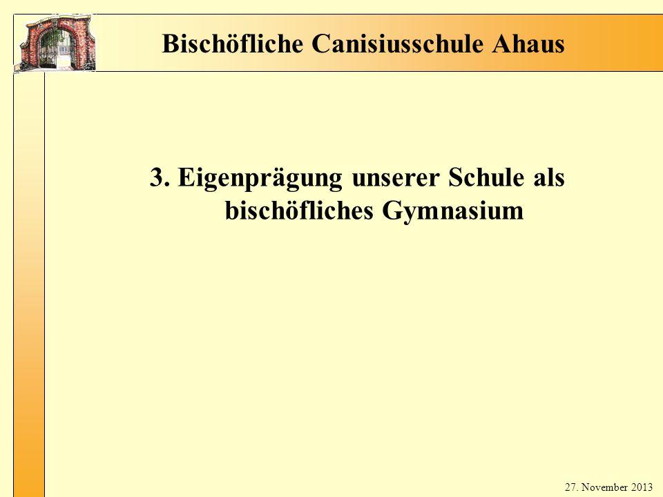 2 bis ch öfli ch e Sc hul e 3. Eigenprägung unserer Schule als bischöfliches Gymnasium Bischöfliche Canisiusschule Ahaus 27. November 2013