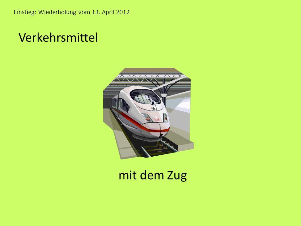 Einstieg: Wiederholung vom 13. April 2012 Verkehrsmittel mit dem Zug