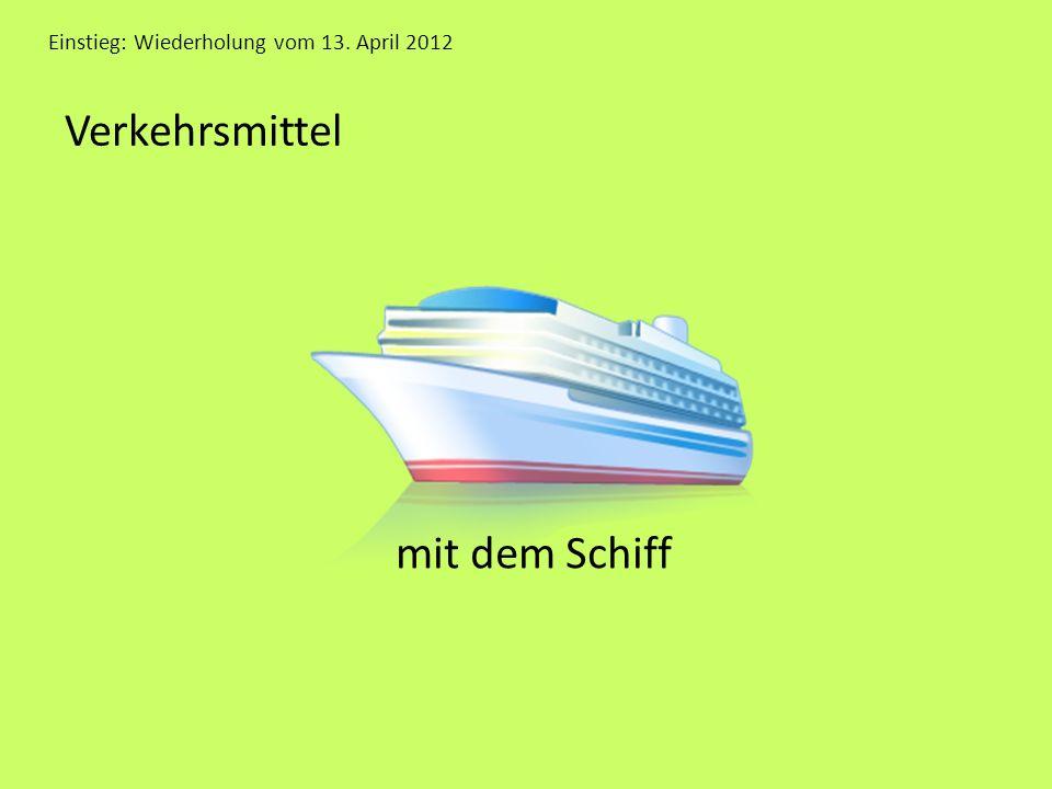 Einstieg: Wiederholung vom 13. April 2012 Verkehrsmittel mit dem Schiff