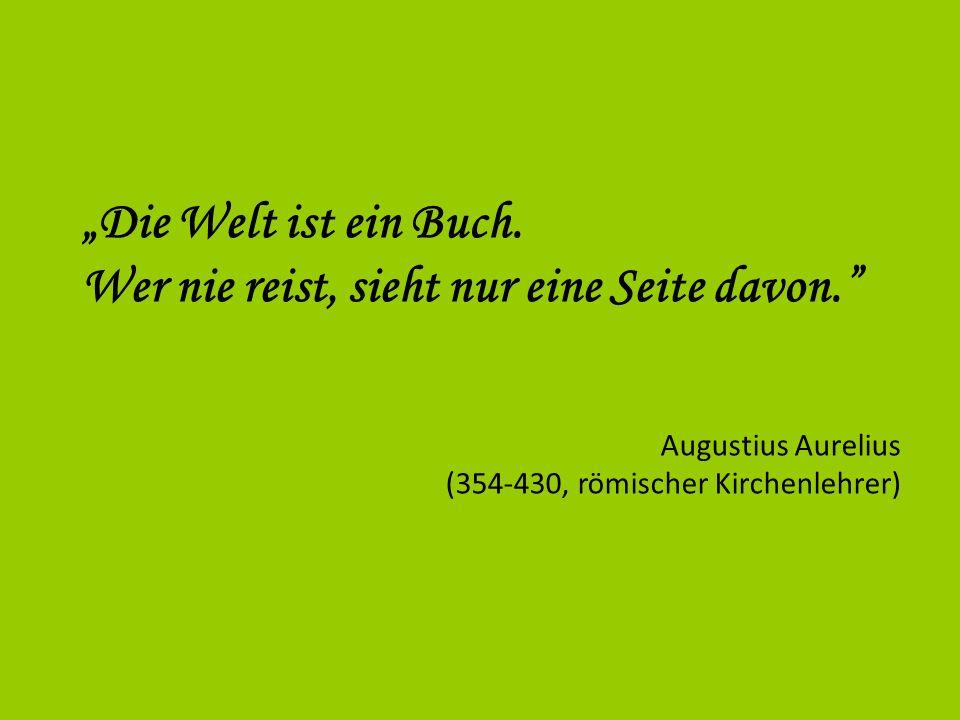 Die Welt ist ein Buch. Wer nie reist, sieht nur eine Seite davon. Augustius Aurelius (354-430, römischer Kirchenlehrer)