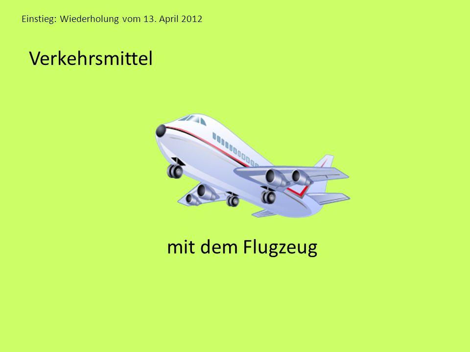 Einstieg: Wiederholung vom 13. April 2012 Verkehrsmittel mit dem Flugzeug