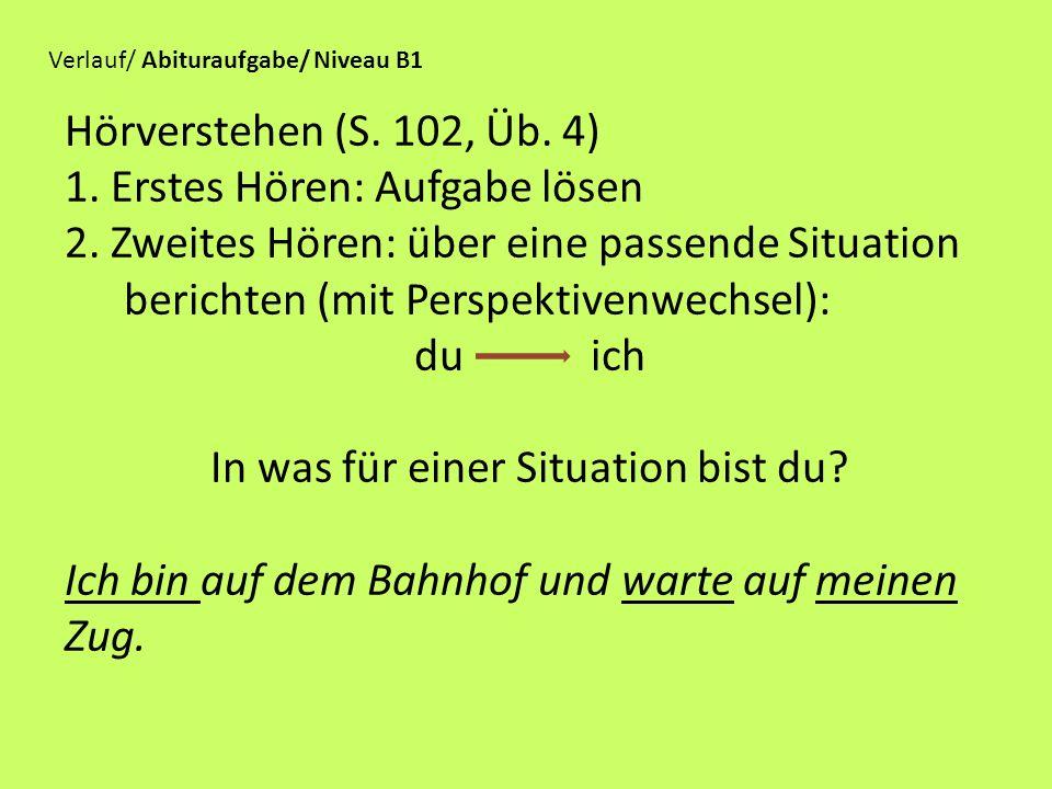 Hörverstehen (S. 102, Üb. 4) 1. Erstes Hören: Aufgabe lösen 2. Zweites Hören: über eine passende Situation berichten (mit Perspektivenwechsel): du ich