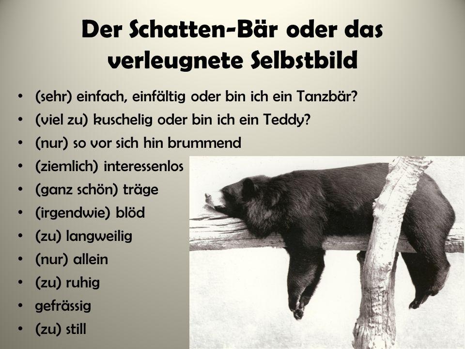 Der Schatten-Bär oder das verleugnete Selbstbild (sehr) einfach, einfältig oder bin ich ein Tanzbär? (viel zu) kuschelig oder bin ich ein Teddy? (nur)