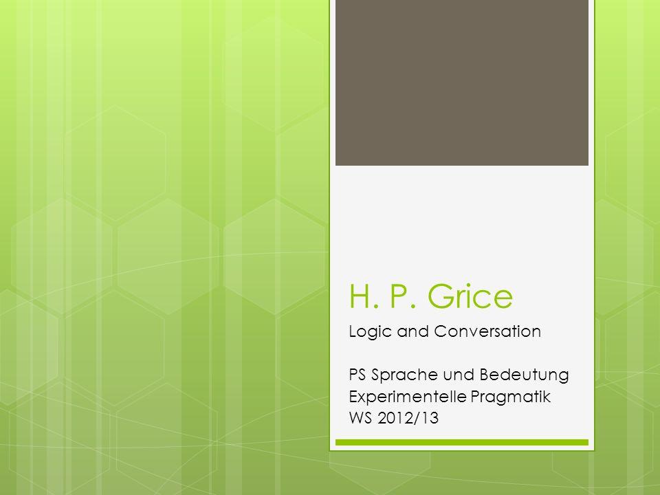 H. P. Grice Logic and Conversation PS Sprache und Bedeutung Experimentelle Pragmatik WS 2012/13