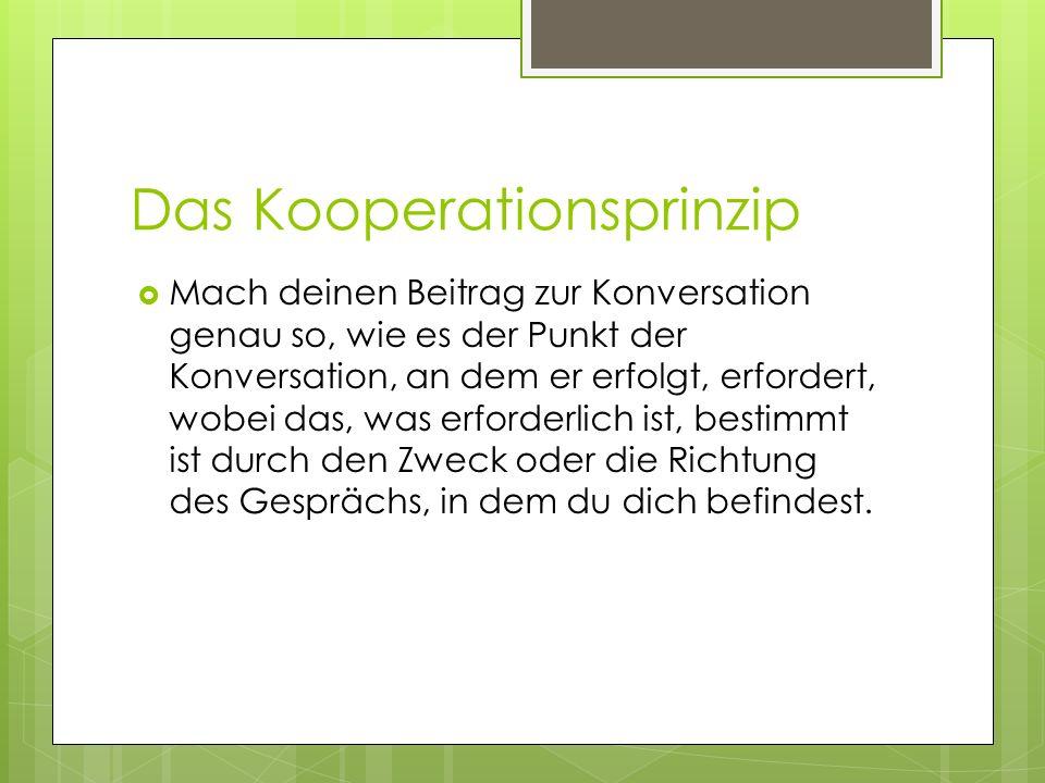 Das Kooperationsprinzip Mach deinen Beitrag zur Konversation genau so, wie es der Punkt der Konversation, an dem er erfolgt, erfordert, wobei das, was