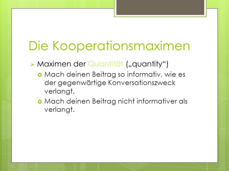 Die Kooperationsmaximen Maximen der Quantität (quantity) Mach deinen Beitrag so informativ, wie es der gegenwärtige Konversationszweck verlangt. Mach