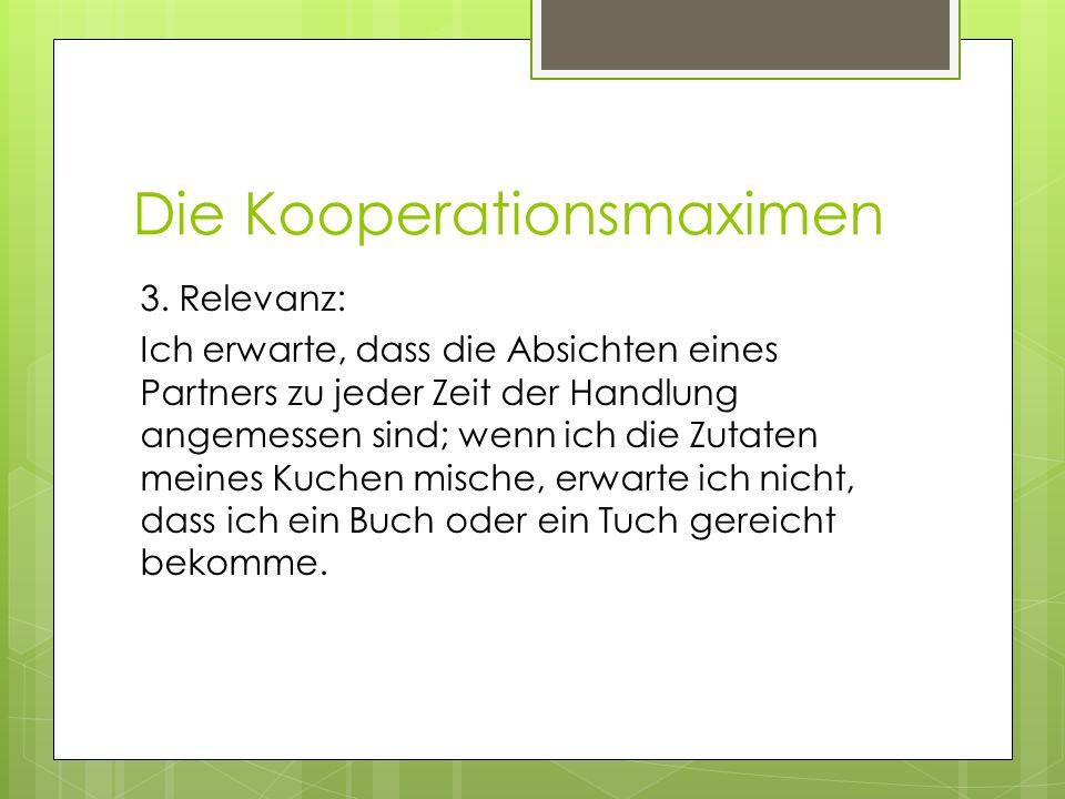 Die Kooperationsmaximen 3. Relevanz: Ich erwarte, dass die Absichten eines Partners zu jeder Zeit der Handlung angemessen sind; wenn ich die Zutaten m