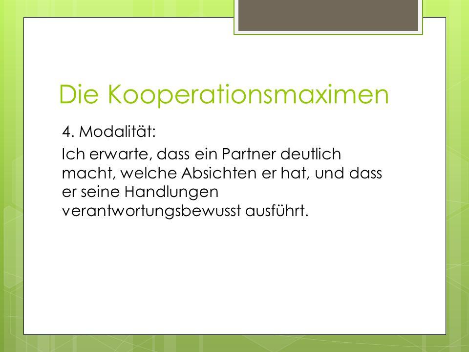 Die Kooperationsmaximen 4. Modalität: Ich erwarte, dass ein Partner deutlich macht, welche Absichten er hat, und dass er seine Handlungen verantwortun