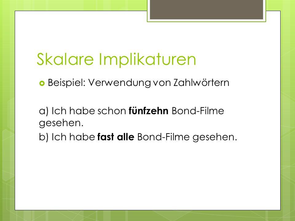 Skalare Implikaturen Beispiel: Verwendung von Zahlwörtern a) Ich habe schon fünfzehn Bond-Filme gesehen. b) Ich habe fast alle Bond-Filme gesehen.