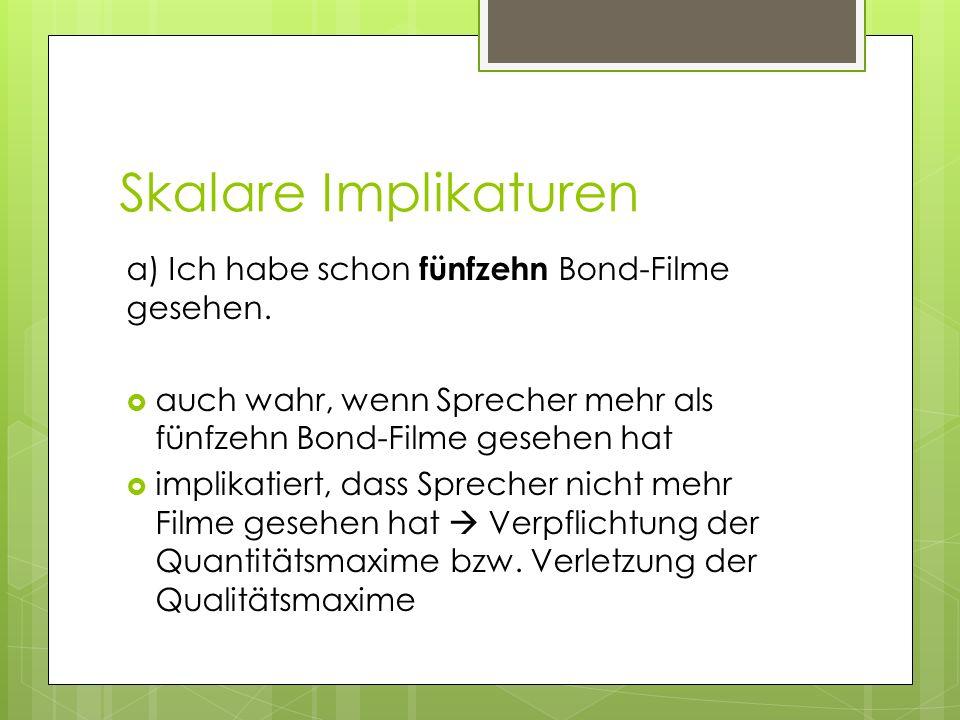 Skalare Implikaturen a) Ich habe schon fünfzehn Bond-Filme gesehen. auch wahr, wenn Sprecher mehr als fünfzehn Bond-Filme gesehen hat implikatiert, da
