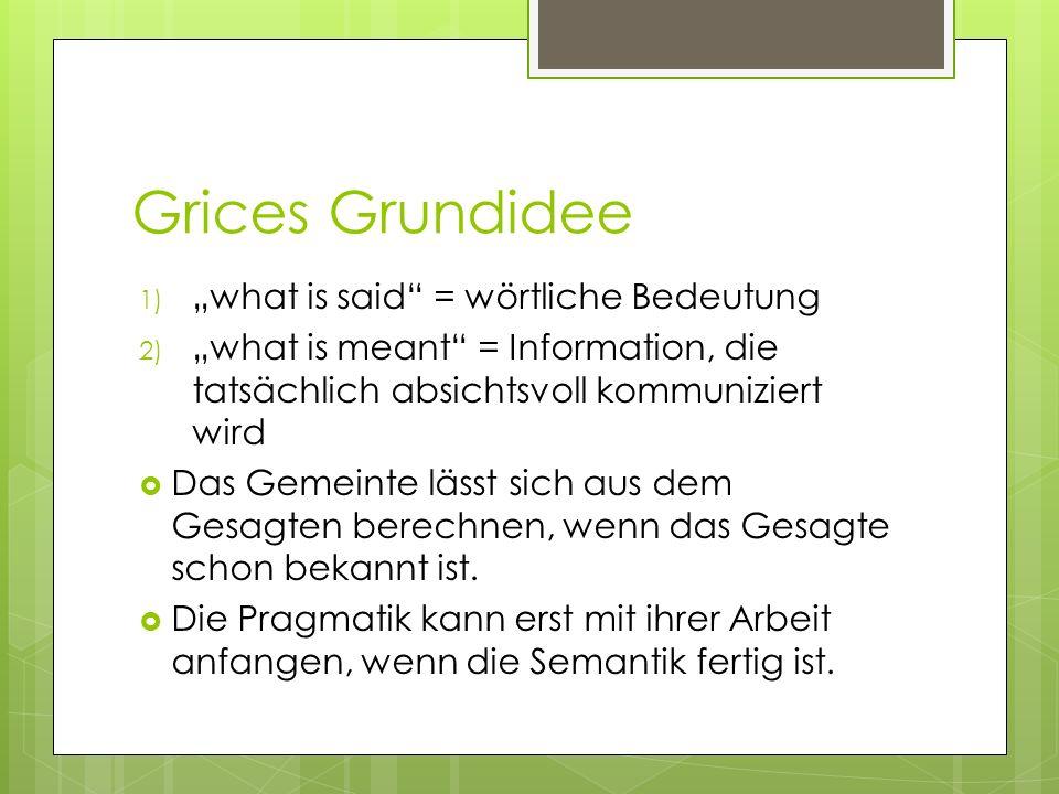 Grices Grundidee 1) what is said = wörtliche Bedeutung 2) what is meant = Information, die tatsächlich absichtsvoll kommuniziert wird Das Gemeinte läs