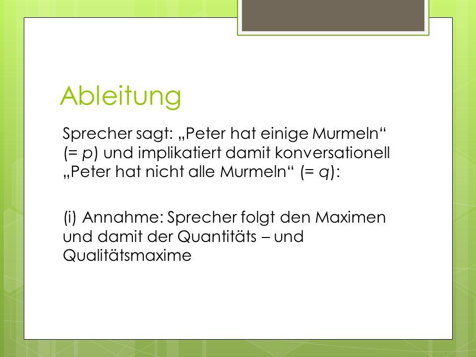 Ableitung Sprecher sagt: Peter hat einige Murmeln (= p) und implikatiert damit konversationell Peter hat nicht alle Murmeln (= q): (i) Annahme: Sprech