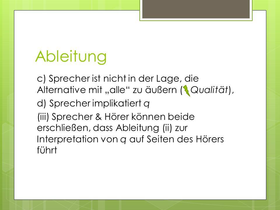 Ableitung c) Sprecher ist nicht in der Lage, die Alternative mit alle zu äußern ( Qualität), d) Sprecher implikatiert q (iii) Sprecher & Hörer können