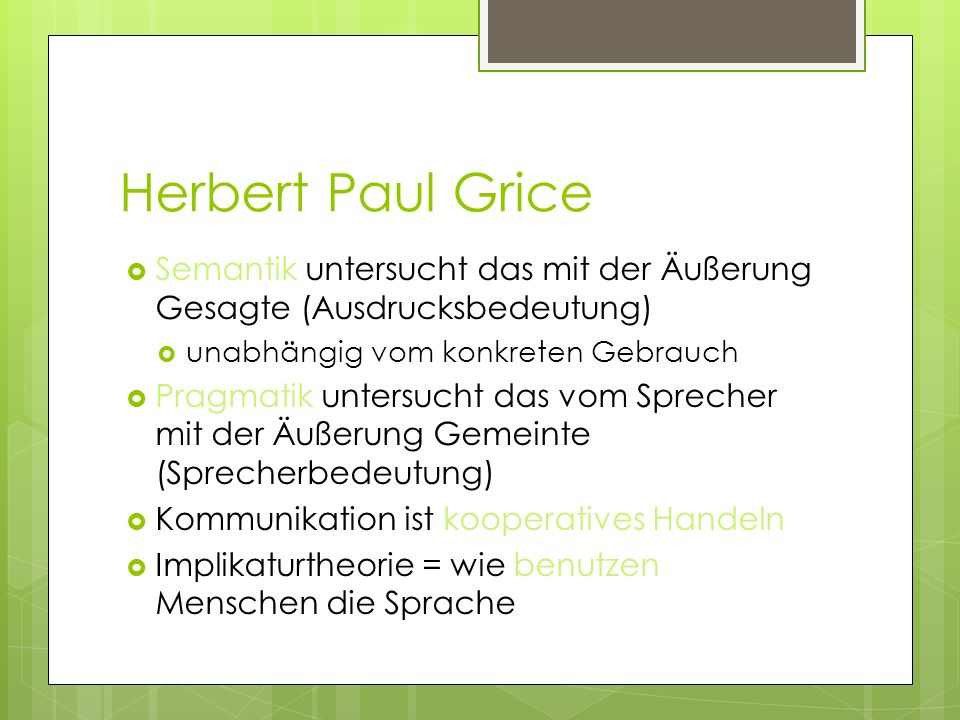 Herbert Paul Grice Semantik untersucht das mit der Äußerung Gesagte (Ausdrucksbedeutung) unabhängig vom konkreten Gebrauch Pragmatik untersucht das vo