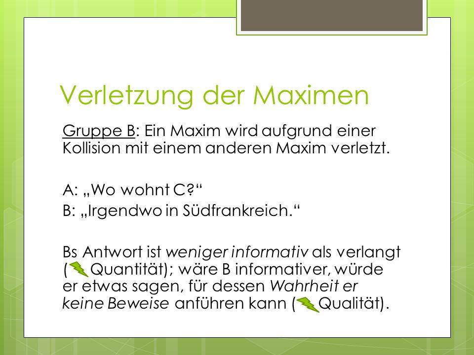 Verletzung der Maximen Gruppe B: Ein Maxim wird aufgrund einer Kollision mit einem anderen Maxim verletzt. A: Wo wohnt C? B: Irgendwo in Südfrankreich