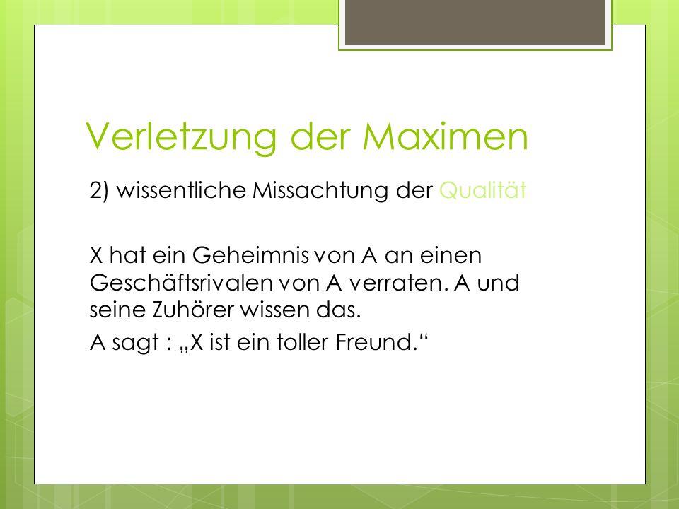 Verletzung der Maximen 2) wissentliche Missachtung der Qualität X hat ein Geheimnis von A an einen Geschäftsrivalen von A verraten. A und seine Zuhöre