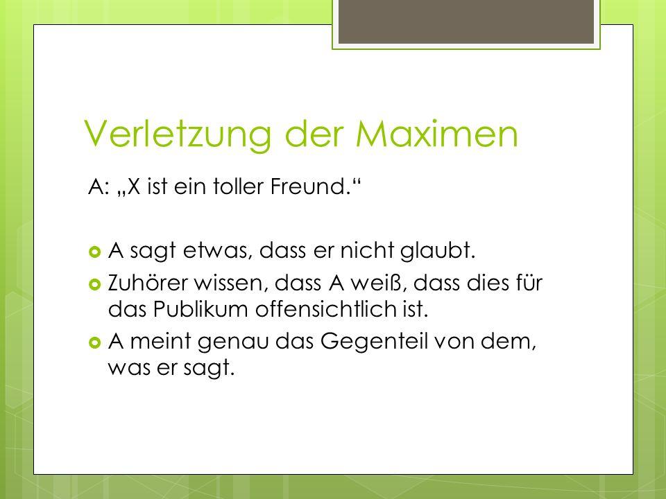 Verletzung der Maximen A: X ist ein toller Freund. A sagt etwas, dass er nicht glaubt. Zuhörer wissen, dass A weiß, dass dies für das Publikum offensi