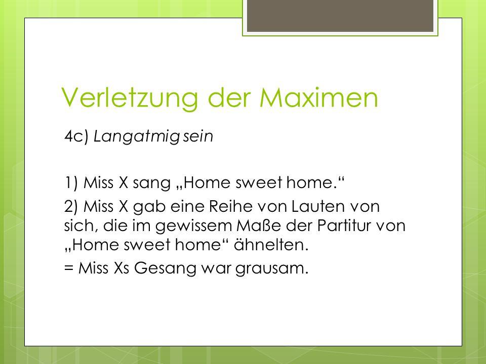 Verletzung der Maximen 4c) Langatmig sein 1) Miss X sang Home sweet home. 2) Miss X gab eine Reihe von Lauten von sich, die im gewissem Maße der Parti