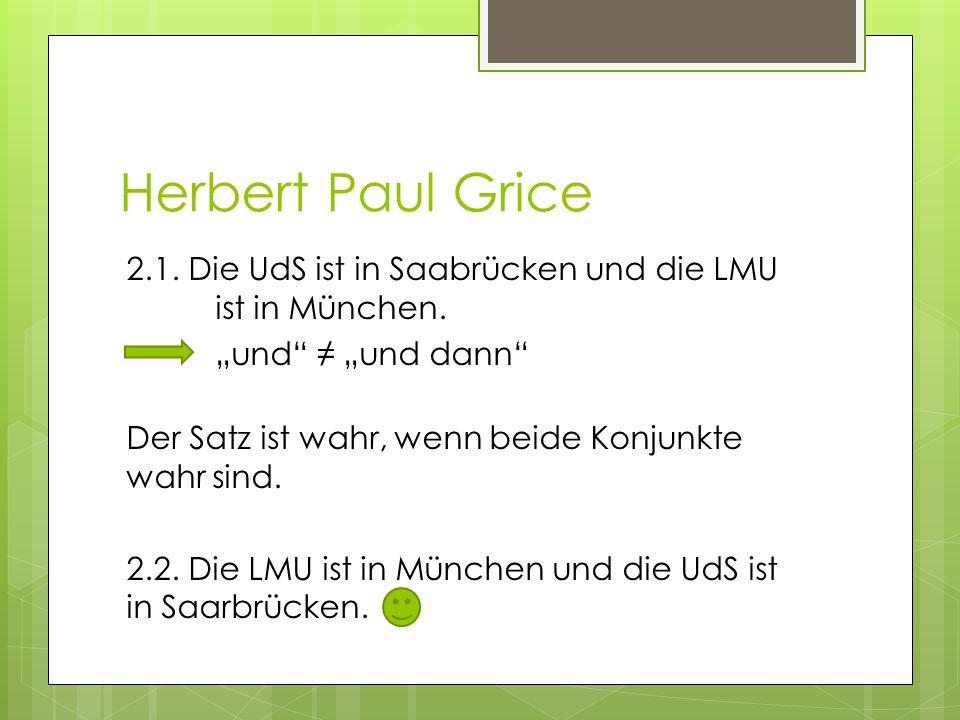 Herbert Paul Grice 2.1. Die UdS ist in Saabrücken und die LMU ist in München. und und dann Der Satz ist wahr, wenn beide Konjunkte wahr sind. 2.2. Die