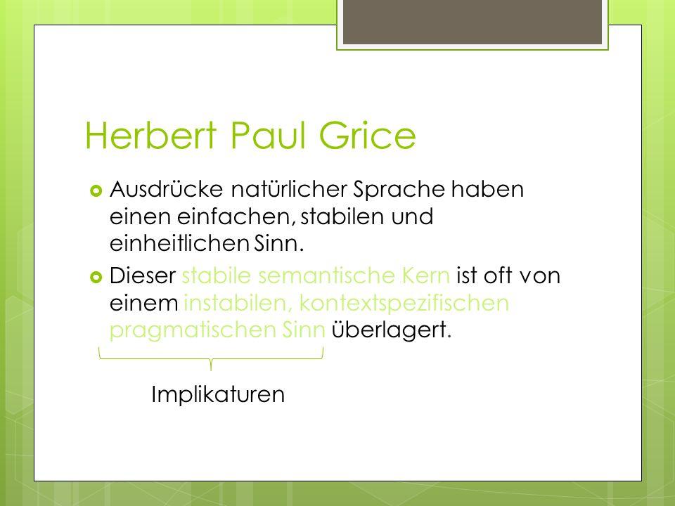 Herbert Paul Grice Ausdrücke natürlicher Sprache haben einen einfachen, stabilen und einheitlichen Sinn. Dieser stabile semantische Kern ist oft von e