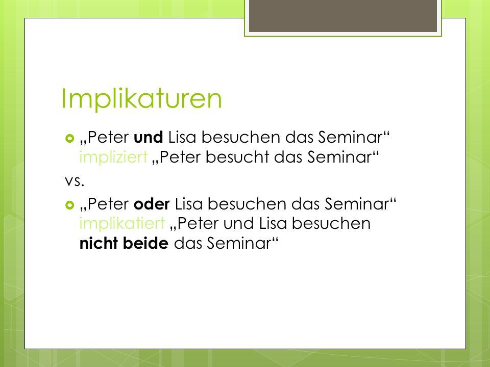 Implikaturen Peter und Lisa besuchen das Seminar impliziert Peter besucht das Seminar vs. Peter oder Lisa besuchen das Seminar implikatiert Peter und