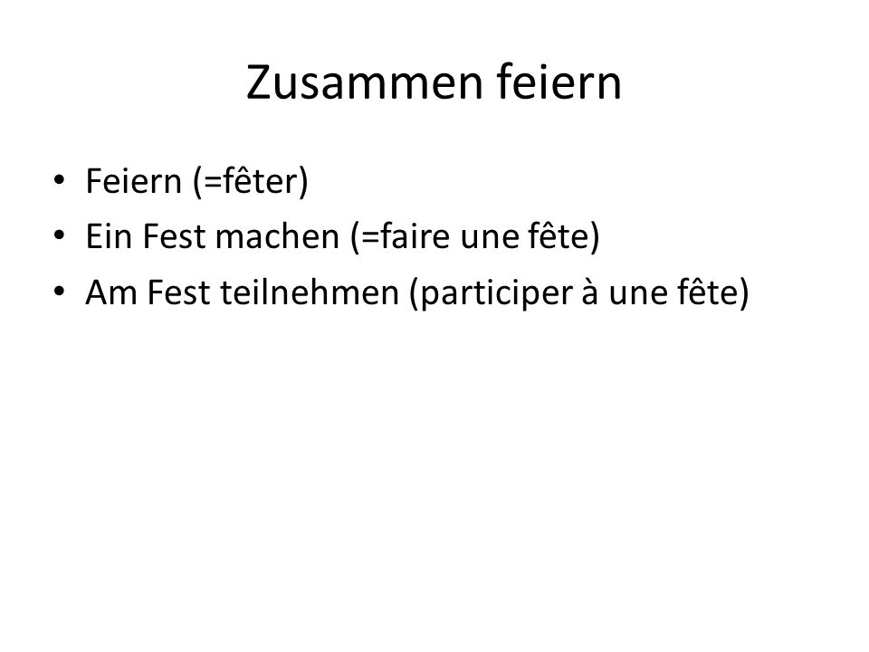 Zusammen feiern Feiern (=fêter) Ein Fest machen (=faire une fête) Am Fest teilnehmen (participer à une fête)