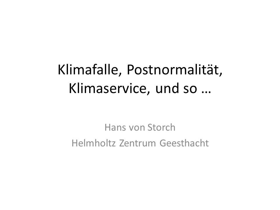 Klimafalle, Postnormalität, Klimaservice, und so … Hans von Storch Helmholtz Zentrum Geesthacht