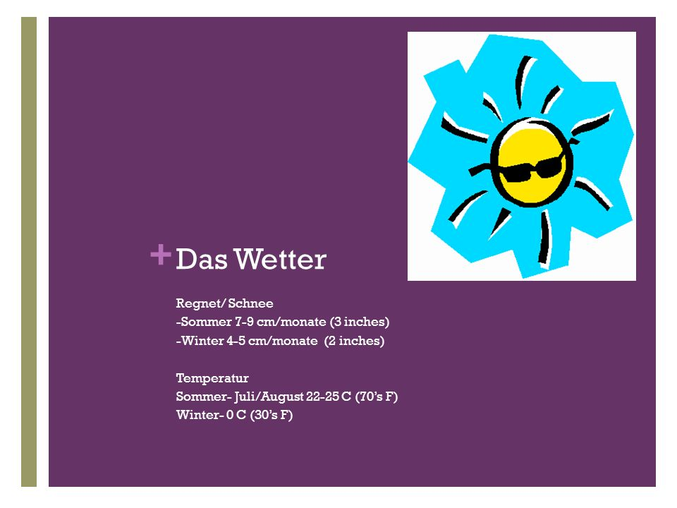 + Das Wetter Regnet/ Schnee -Sommer 7-9 cm/monate (3 inches) -Winter 4-5 cm/monate (2 inches) Temperatur Sommer- Juli/August 22-25 C (70s F) Winter- 0 C (30s F)