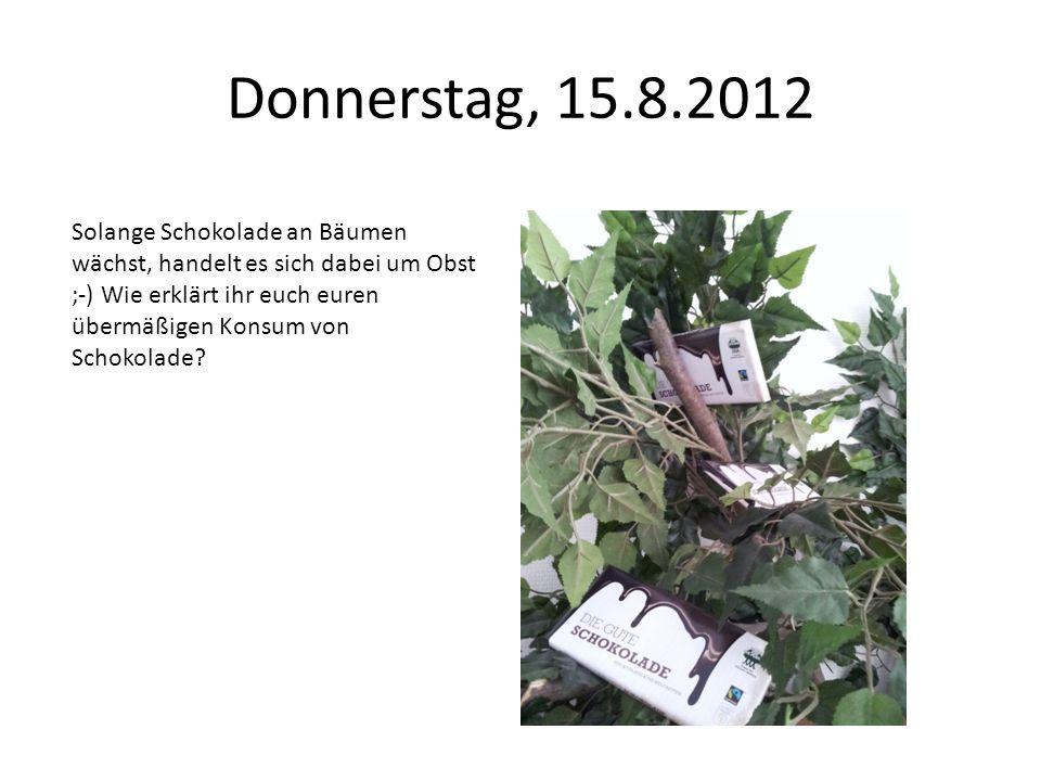 Donnerstag, 15.8.2012 Solange Schokolade an Bäumen wächst, handelt es sich dabei um Obst ;-) Wie erklärt ihr euch euren übermäßigen Konsum von Schokol