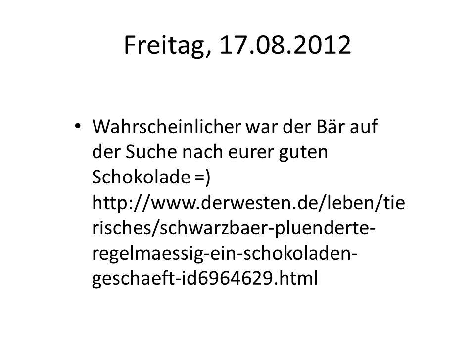 Freitag, 17.08.2012 Wahrscheinlicher war der Bär auf der Suche nach eurer guten Schokolade =) http://www.derwesten.de/leben/tie risches/schwarzbaer-pl