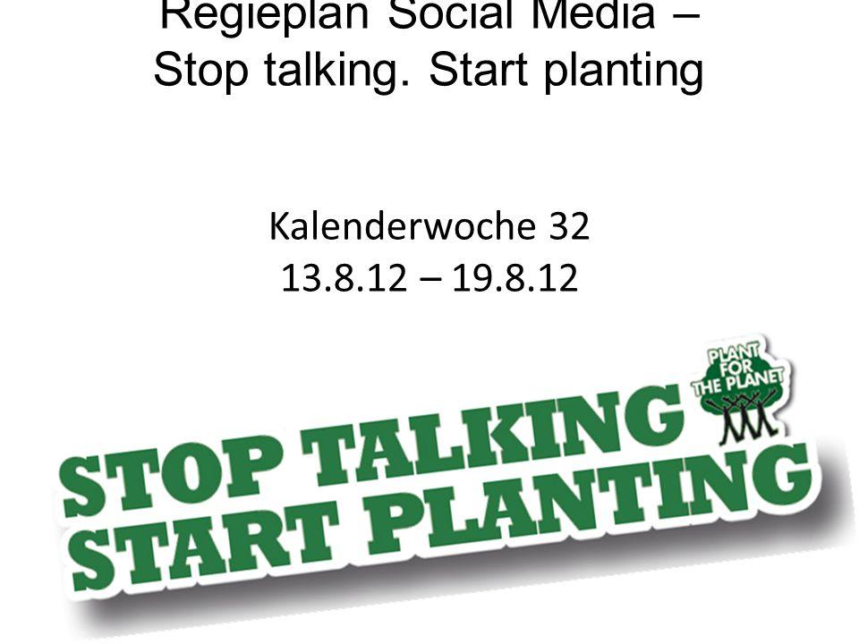 Regieplan Social Media – Stop talking. Start planting Kalenderwoche 32 13.8.12 – 19.8.12