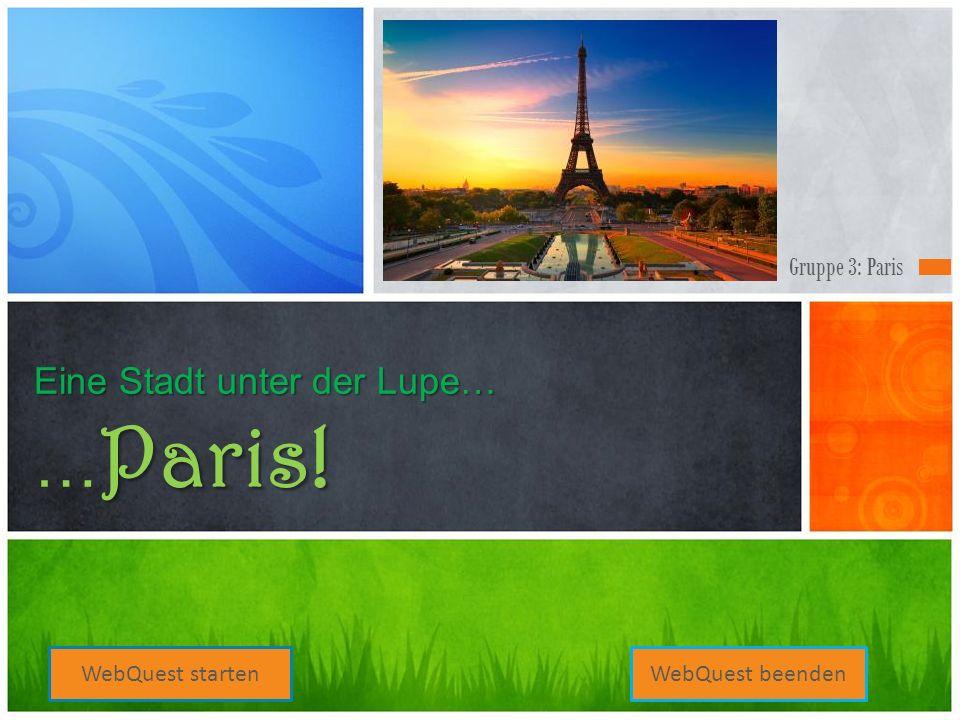 Gruppe 3: Paris Eine Stadt unter der Lupe… Paris! Eine Stadt unter der Lupe… … Paris! WebQuest startenWebQuest beenden