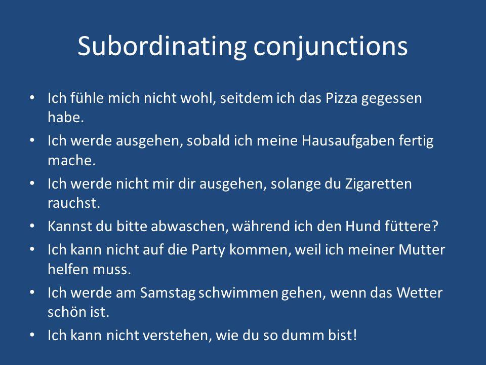 Subordinating conjunctions Ich fühle mich nicht wohl, seitdem ich das Pizza gegessen habe. Ich werde ausgehen, sobald ich meine Hausaufgaben fertig ma