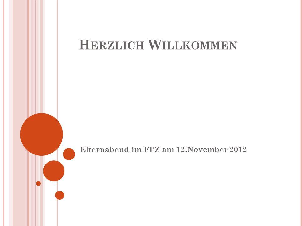 H ERZLICH W ILLKOMMEN Elternabend im FPZ am 12.November 2012
