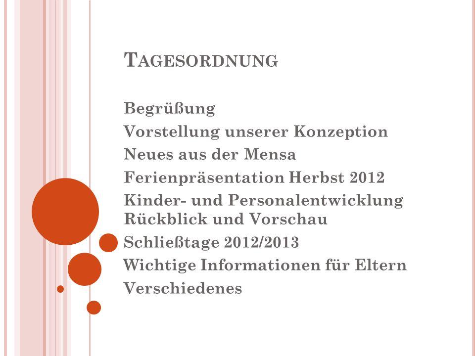 T AGESORDNUNG Begrüßung Vorstellung unserer Konzeption Neues aus der Mensa Ferienpräsentation Herbst 2012 Kinder- und Personalentwicklung Rückblick un