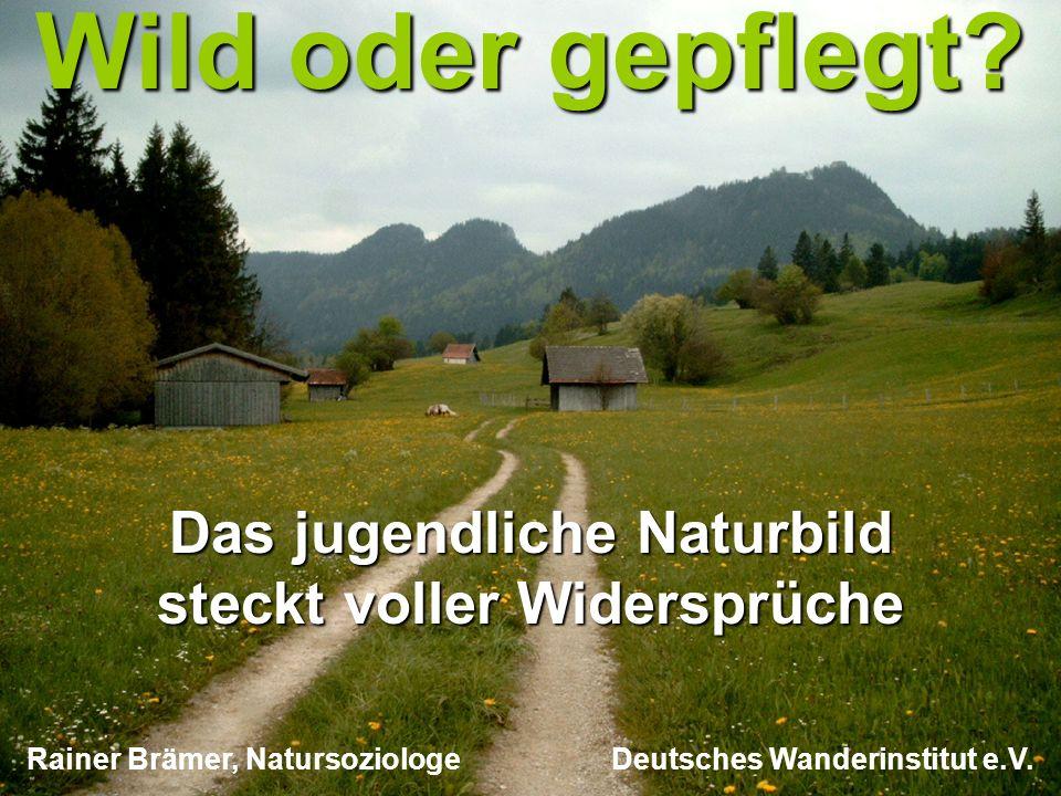 copyright rainer brämer 2009 Wild oder gepflegt? Das jugendliche Naturbild steckt voller Widersprüche Rainer Brämer, Natursoziologe Deutsches Wanderin