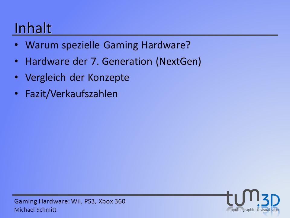 computer graphics & visualization Gaming Hardware: Wii, PS3, Xbox 360 Michael Schmitt Vorteile gegenüber PC Relativ geringe Anschaffungskosten Einheitliche Plattform – Spiele immer spielbar – Aufrüsten entfällt – Spiele-Entwicklung wesentlich leichter – Bestmögliche Optimierung – Höhere Leistung