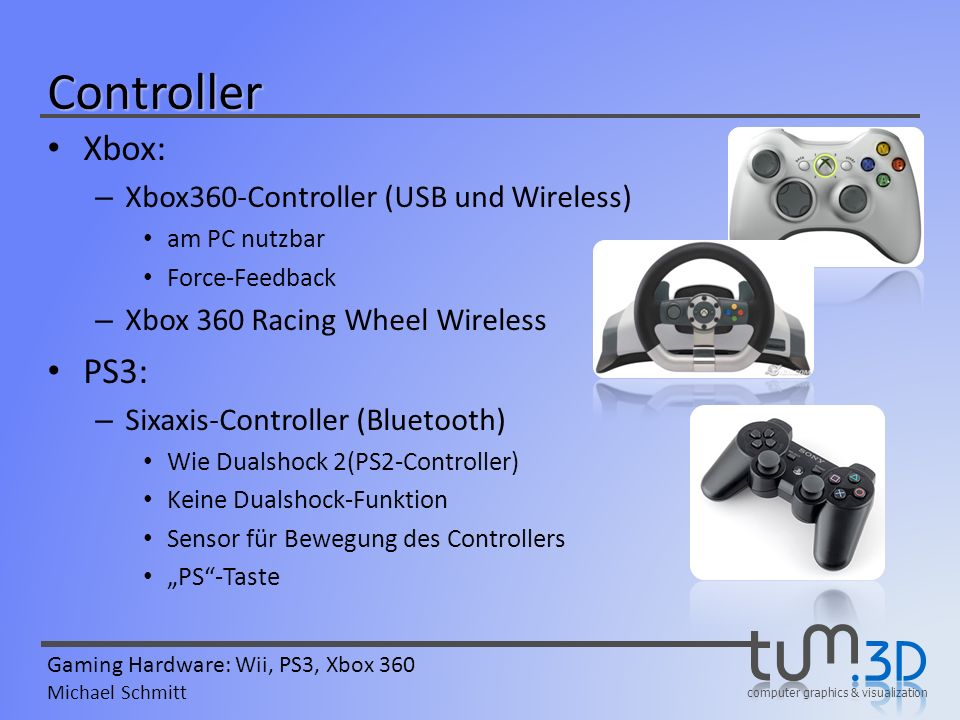 computer graphics & visualization Gaming Hardware: Wii, PS3, Xbox 360 Michael Schmitt Controller Xbox: – Xbox360-Controller (USB und Wireless) am PC n