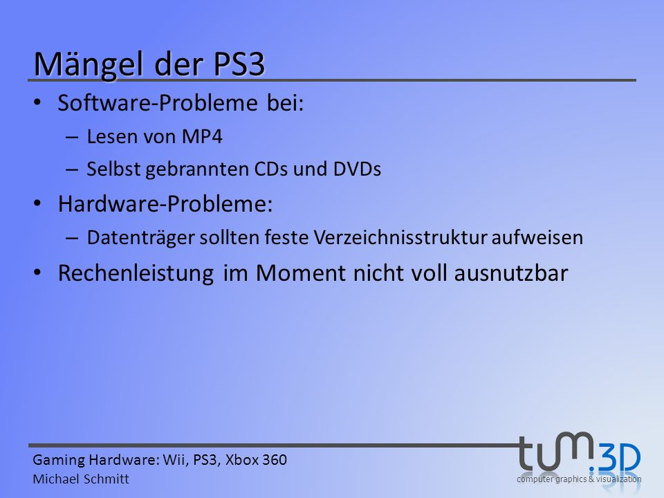 computer graphics & visualization Gaming Hardware: Wii, PS3, Xbox 360 Michael Schmitt Mängel der PS3 Software-Probleme bei: – Lesen von MP4 – Selbst g