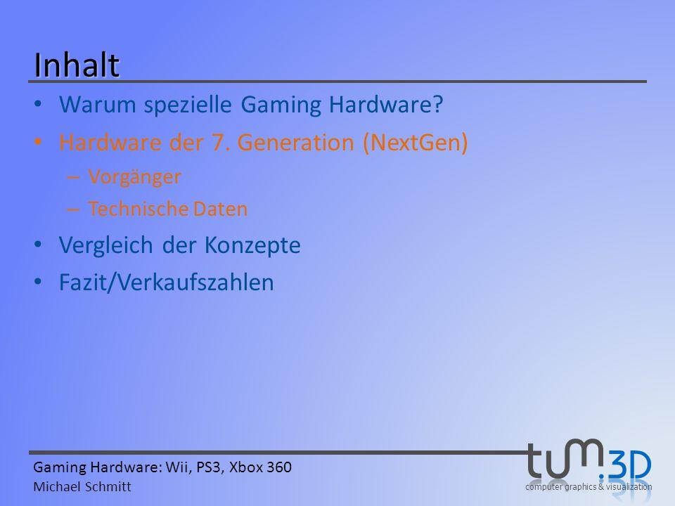 computer graphics & visualization Gaming Hardware: Wii, PS3, Xbox 360 Michael Schmitt Inhalt Warum spezielle Gaming Hardware? Hardware der 7. Generati