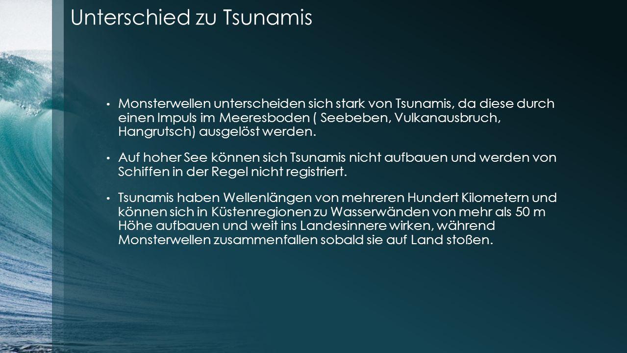 Unterschied zu Tsunamis Monsterwellen unterscheiden sich stark von Tsunamis, da diese durch einen Impuls im Meeresboden ( Seebeben, Vulkanausbruch, Hangrutsch) ausgelöst werden.