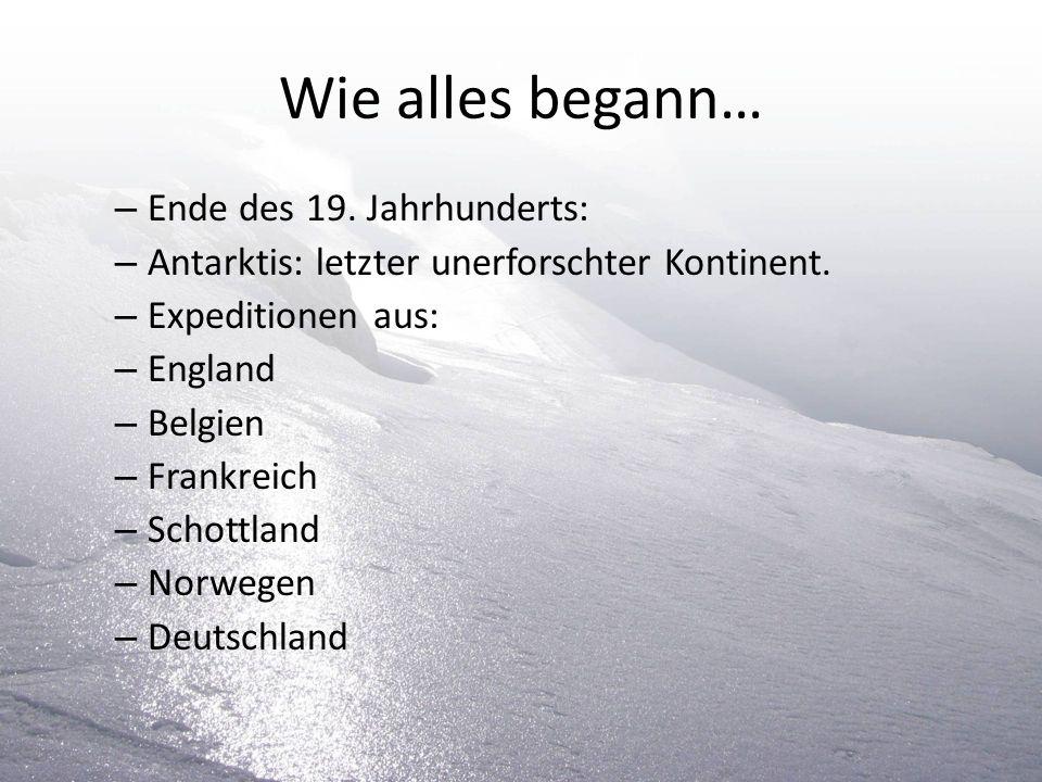 Wie alles begann… – Ende des 19. Jahrhunderts: – Antarktis: letzter unerforschter Kontinent. – Expeditionen aus: – England – Belgien – Frankreich – Sc