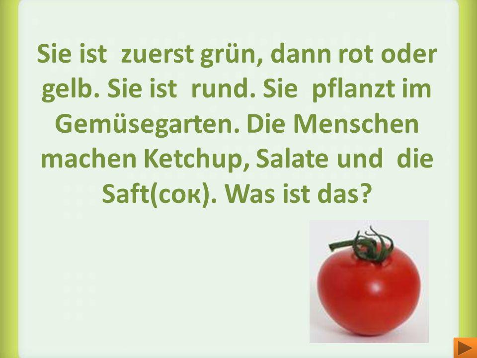 Sie ist zuerst grün, dann rot oder gelb. Sie ist rund. Sie pflanzt im Gemüsegarten. Die Menschen machen Ketchup, Salate und die Saft(cок). Was ist das
