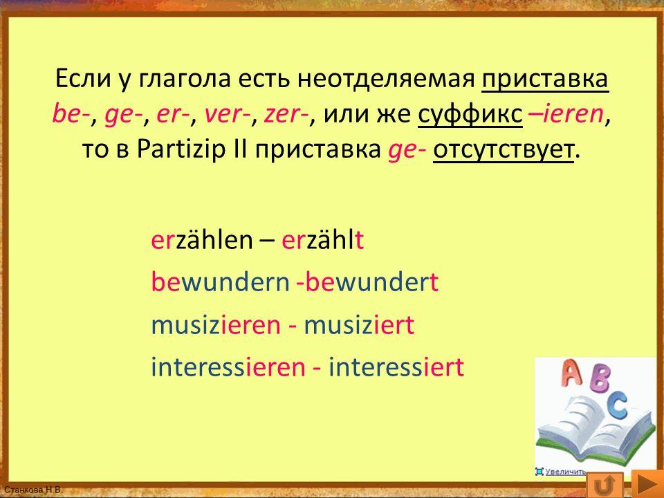 Если у глагола есть неотделяемая приставка be-, ge-, er-, ver-, zer-, или же суффикс –ieren, то в Partizip II приставка ge- отсутствует. erzählen – er