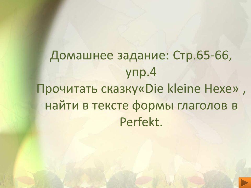 Домашнее задание: Стр.65-66, упр.4 Прочитать сказку«Die kleine Hexe», найти в тексте формы глаголов в Perfekt.