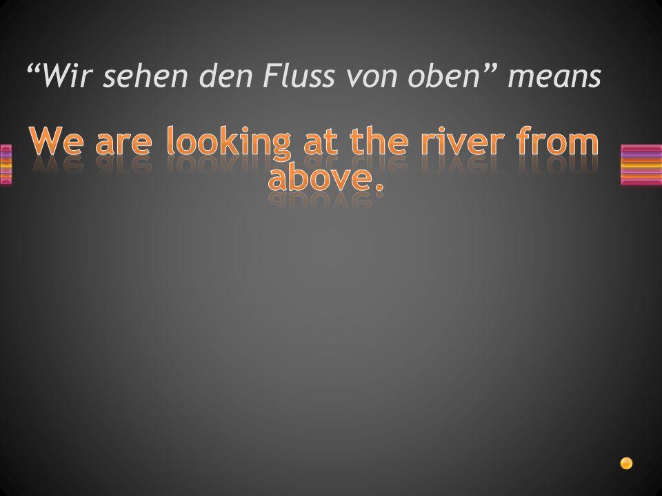 Wir sehen den Fluss von oben means