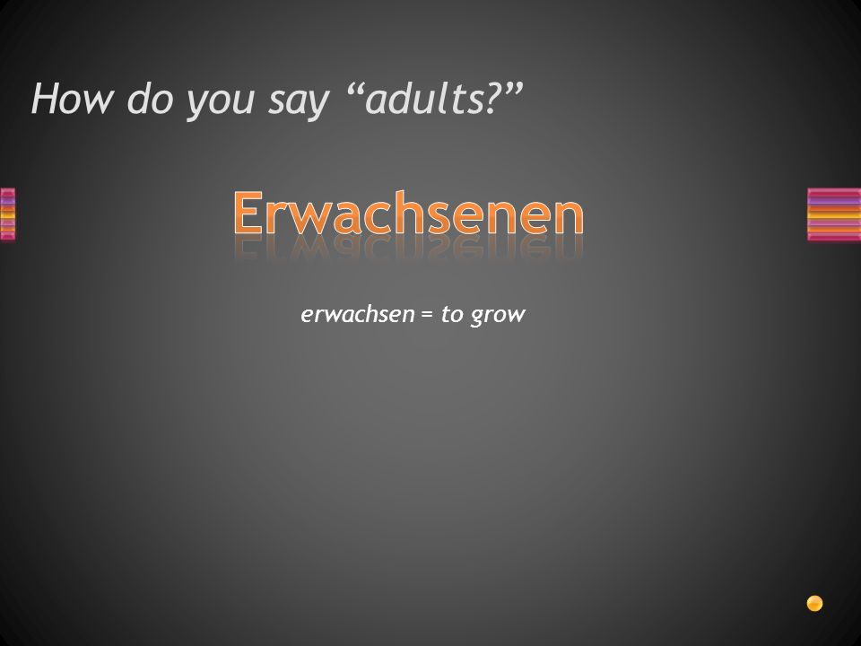 How do you say adults erwachsen = to grow