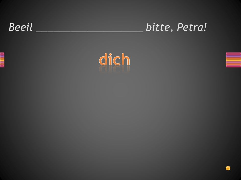 Beeil ___________________ bitte, Petra!