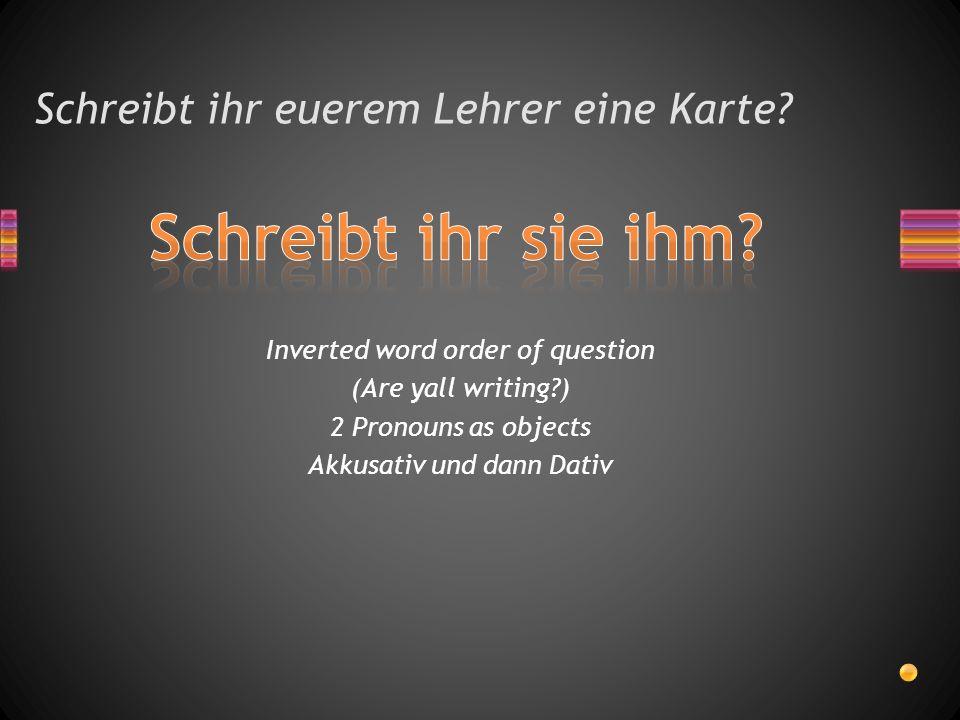 Schreibt ihr euerem Lehrer eine Karte? Inverted word order of question (Are yall writing?) 2 Pronouns as objects Akkusativ und dann Dativ