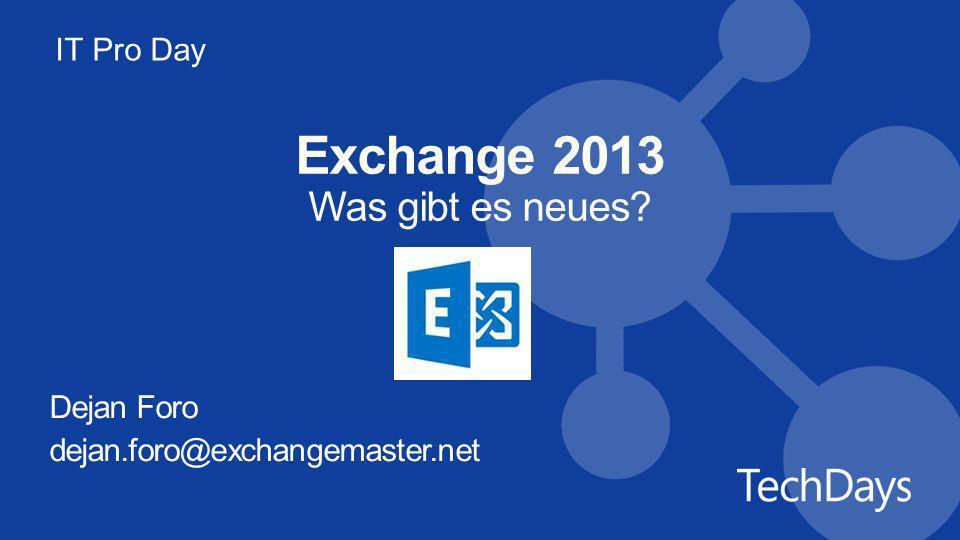 IT Pro Day Exchange 2013 Was gibt es neues? Dejan Foro dejan.foro@exchangemaster.net